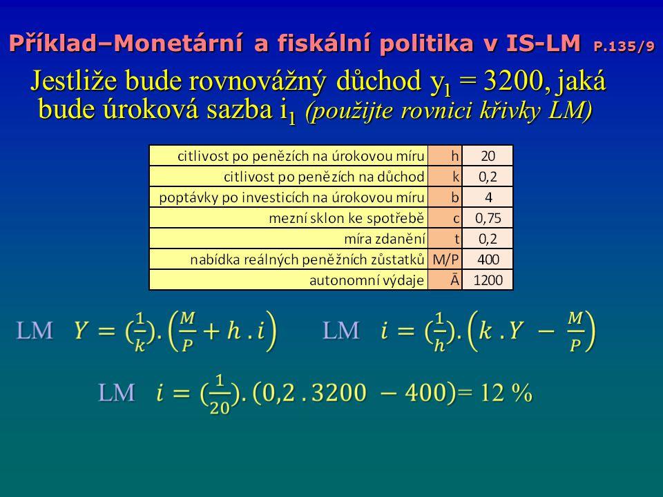 Příklad–Monetární a fiskální politika v IS-LM P.135/9 Jestliže bude rovnovážný důchod y 1 = 3200, jaká bude úroková sazba i 1 (použijte rovnici křivky LM) Jestliže bude rovnovážný důchod y 1 = 3200, jaká bude úroková sazba i 1 (použijte rovnici křivky LM)