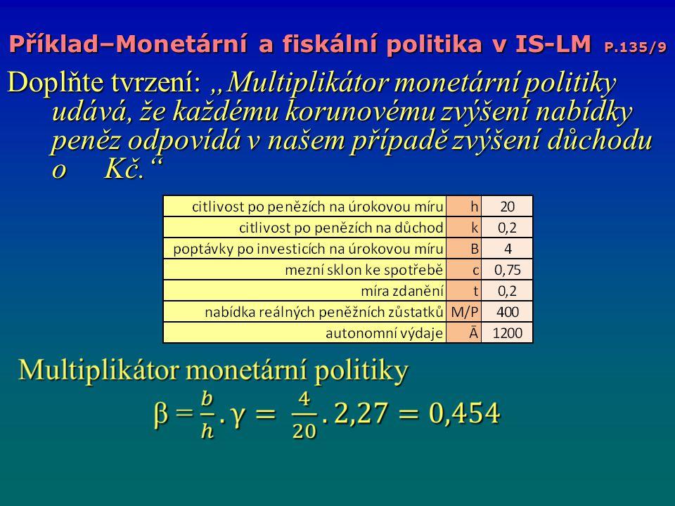 """Příklad–Monetární a fiskální politika v IS-LM P.135/9 Doplňte tvrzení: """"Multiplikátor monetární politiky udává, že každému korunovému zvýšení nabídky peněz odpovídá v našem případě zvýšení důchodu o Kč."""