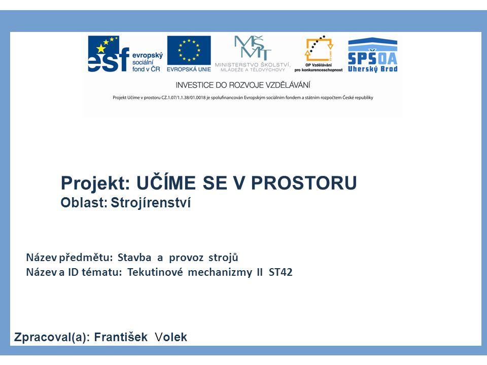 Projekt: UČÍME SE V PROSTORU Oblast: Strojírenství Název předmětu: Stavba a provoz strojů Název a ID tématu: Tekutinové mechanizmy II ST42 Zpracoval(a