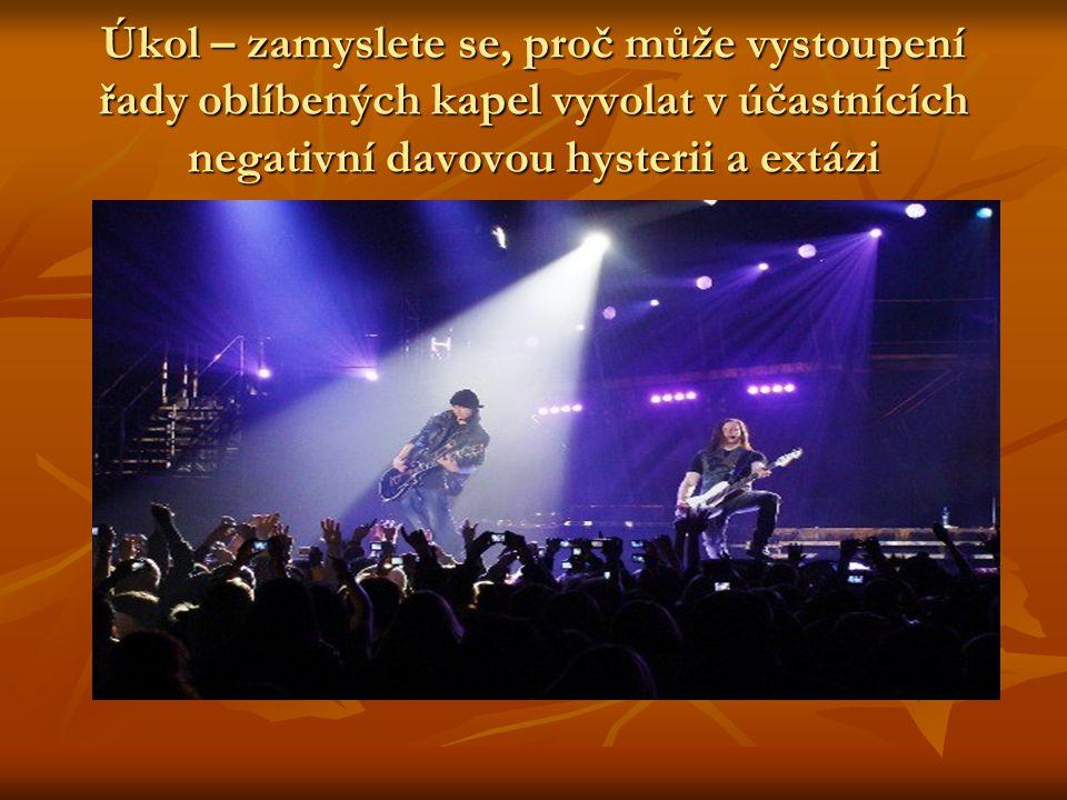 Úkol – zamyslete se, proč může vystoupení řady oblíbených kapel vyvolat v účastnících negativní davovou hysterii a extázi