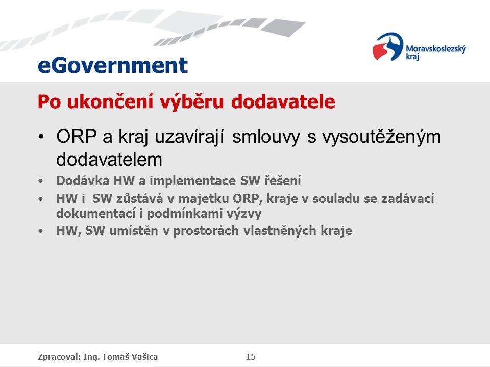 eGovernment Po ukončení výběru dodavatele ORP a kraj uzavírají smlouvy s vysoutěženým dodavatelem Dodávka HW a implementace SW řešení HW i SW zůstává v majetku ORP, kraje v souladu se zadávací dokumentací i podmínkami výzvy HW, SW umístěn v prostorách vlastněných kraje Zpracoval: Ing.