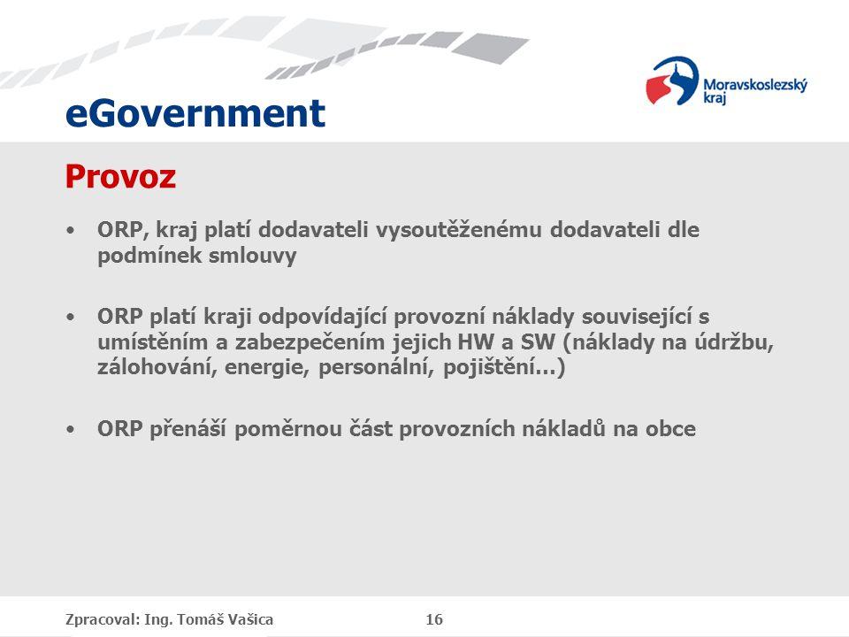 eGovernment Provoz ORP, kraj platí dodavateli vysoutěženému dodavateli dle podmínek smlouvy ORP platí kraji odpovídající provozní náklady související s umístěním a zabezpečením jejich HW a SW (náklady na údržbu, zálohování, energie, personální, pojištění…) ORP přenáší poměrnou část provozních nákladů na obce Zpracoval: Ing.