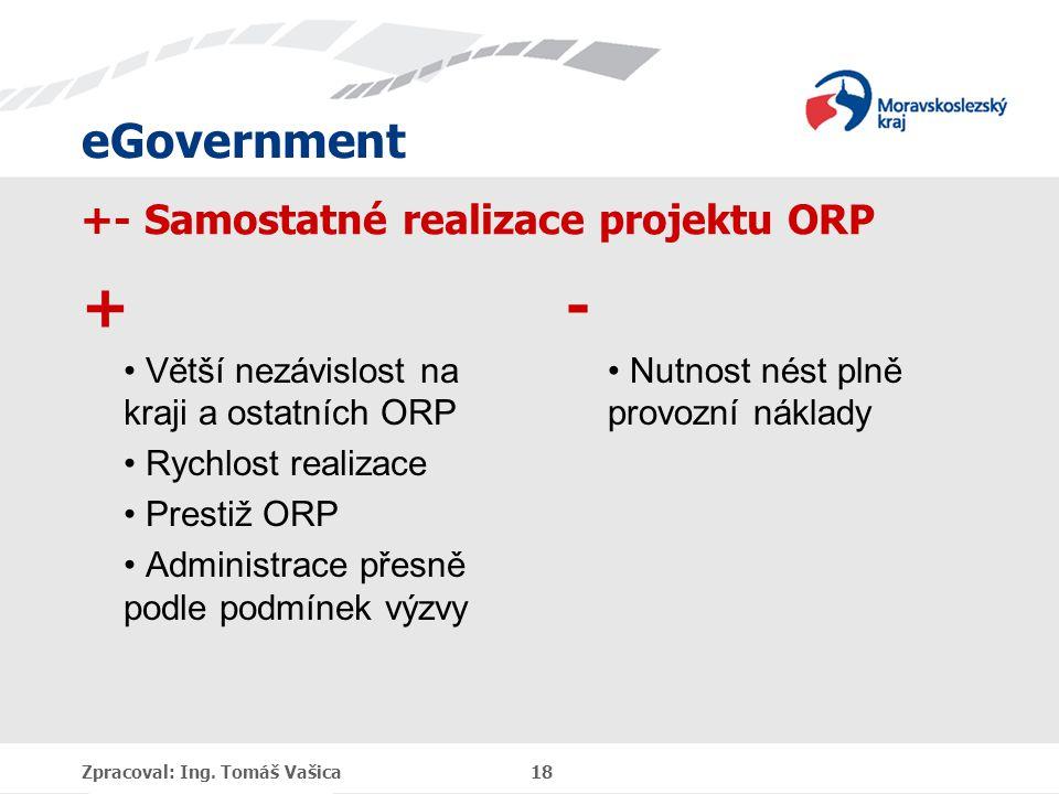 eGovernment +- Samostatné realizace projektu ORP + Větší nezávislost na kraji a ostatních ORP Rychlost realizace Prestiž ORP Administrace přesně podle podmínek výzvy - Nutnost nést plně provozní náklady Zpracoval: Ing.
