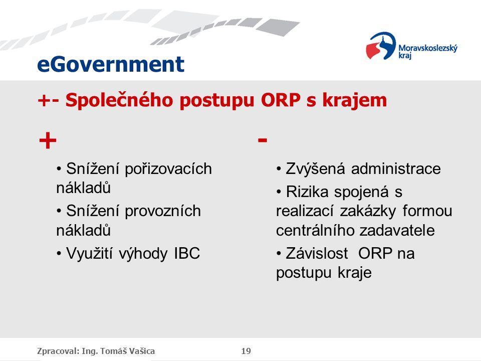 eGovernment +- Společného postupu ORP s krajem + Snížení pořizovacích nákladů Snížení provozních nákladů Využití výhody IBC - Zvýšená administrace Rizika spojená s realizací zakázky formou centrálního zadavatele Závislost ORP na postupu kraje Zpracoval: Ing.