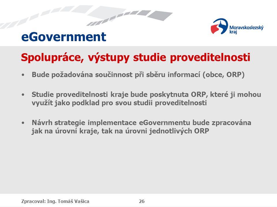 eGovernment Spolupráce, výstupy studie proveditelnosti Bude požadována součinnost při sběru informací (obce, ORP) Studie proveditelnosti kraje bude poskytnuta ORP, které ji mohou využít jako podklad pro svou studii proveditelnosti Návrh strategie implementace eGovernmentu bude zpracována jak na úrovní kraje, tak na úrovni jednotlivých ORP Zpracoval: Ing.