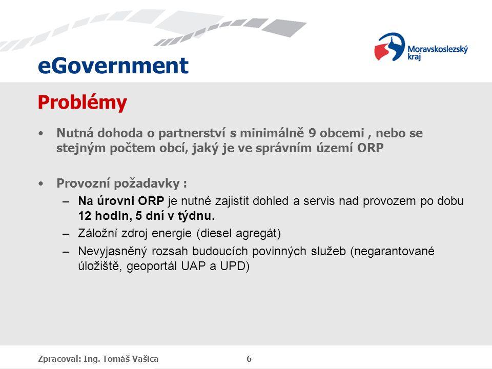 eGovernment Problémy Nutná dohoda o partnerství s minimálně 9 obcemi, nebo se stejným počtem obcí, jaký je ve správním území ORP Provozní požadavky : –Na úrovni ORP je nutné zajistit dohled a servis nad provozem po dobu 12 hodin, 5 dní v týdnu.