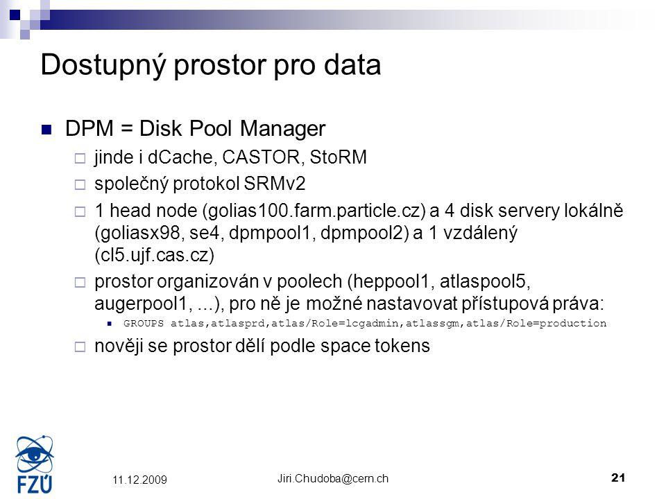Jiri.Chudoba@cern.ch21 11.12.2009 Dostupný prostor pro data DPM = Disk Pool Manager  jinde i dCache, CASTOR, StoRM  společný protokol SRMv2  1 head