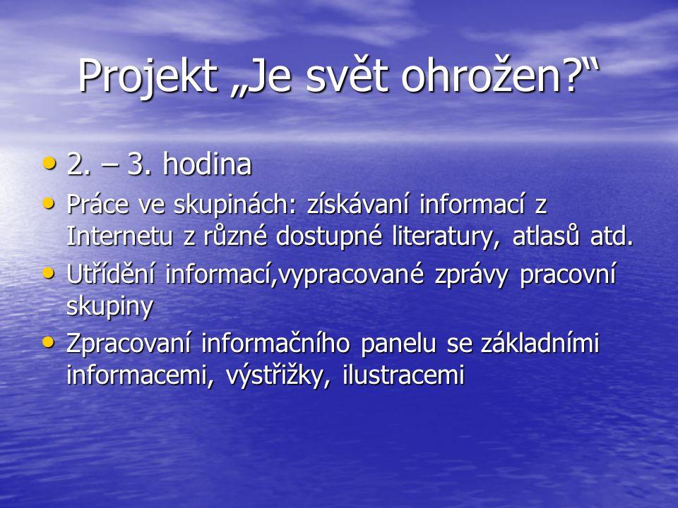 """Projekt """"Je svět ohrožen?"""" 2. – 3. hodina 2. – 3. hodina Práce ve skupinách: získávaní informací z Internetu z různé dostupné literatury, atlasů atd."""