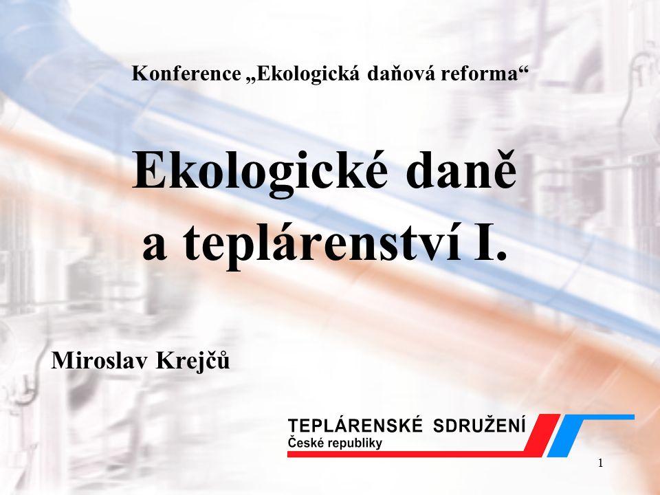 """1 Konference """"Ekologická daňová reforma"""" Ekologické daně a teplárenství I. Miroslav Krejčů"""