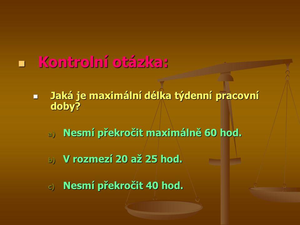 Kontrolní otázka: Kontrolní otázka: Jaká je maximální délka týdenní pracovní doby? Jaká je maximální délka týdenní pracovní doby? a) Nesmí překročit m