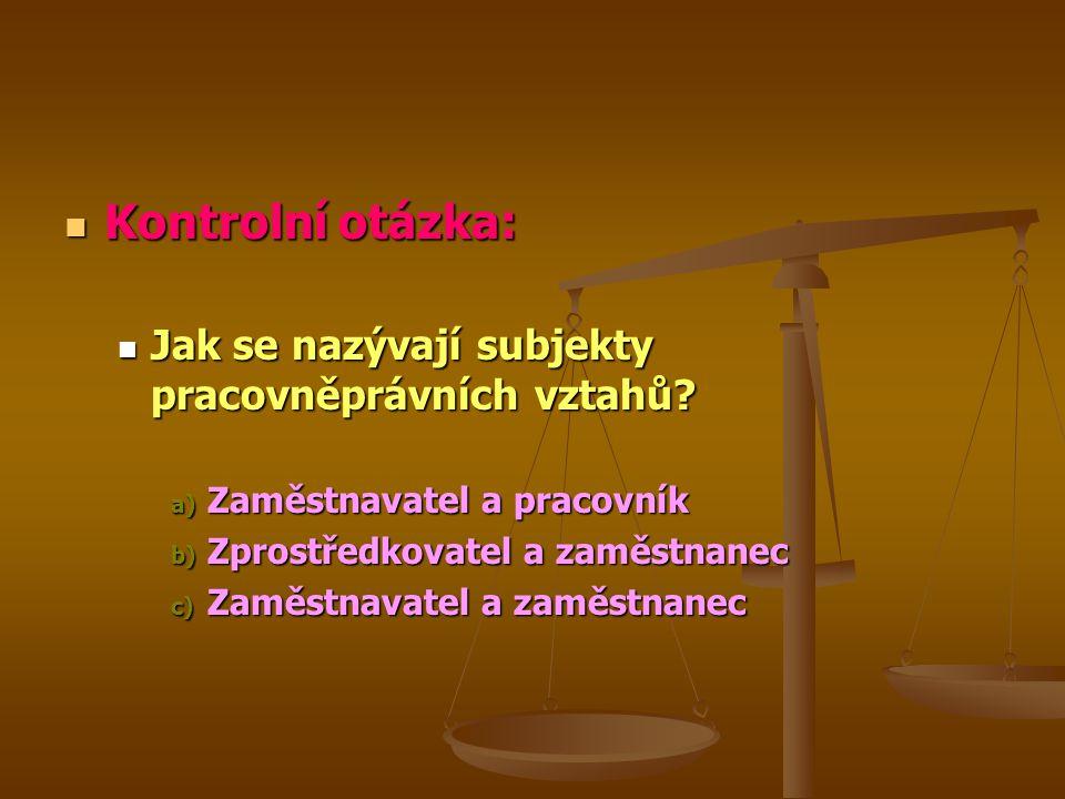 Kontrolní otázka: Kontrolní otázka: Jak se nazývají subjekty pracovněprávních vztahů? Jak se nazývají subjekty pracovněprávních vztahů? a) Zaměstnavat