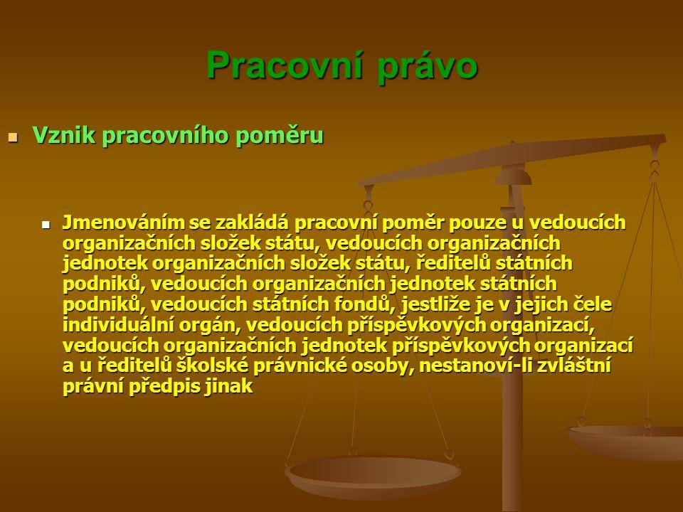 Pracovní právo Vznik pracovního poměru Vznik pracovního poměru Jmenováním se zakládá pracovní poměr pouze u vedoucích organizačních složek státu, vedo