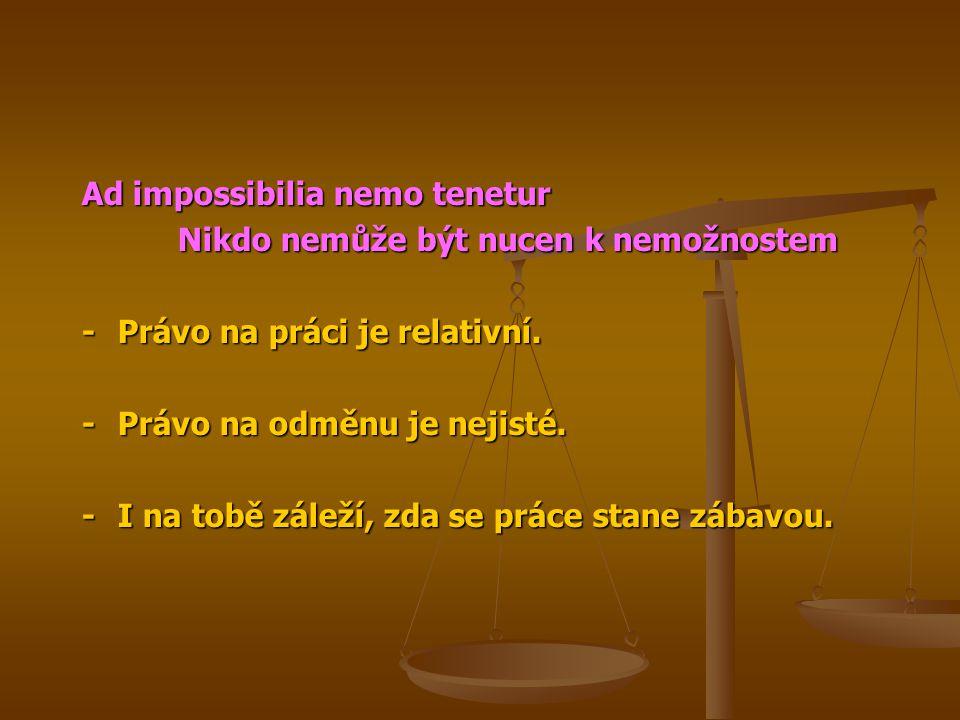 Ad impossibilia nemo tenetur Nikdo nemůže být nucen k nemožnostem -Právo na práci je relativní. -Právo na odměnu je nejisté. -I na tobě záleží, zda se