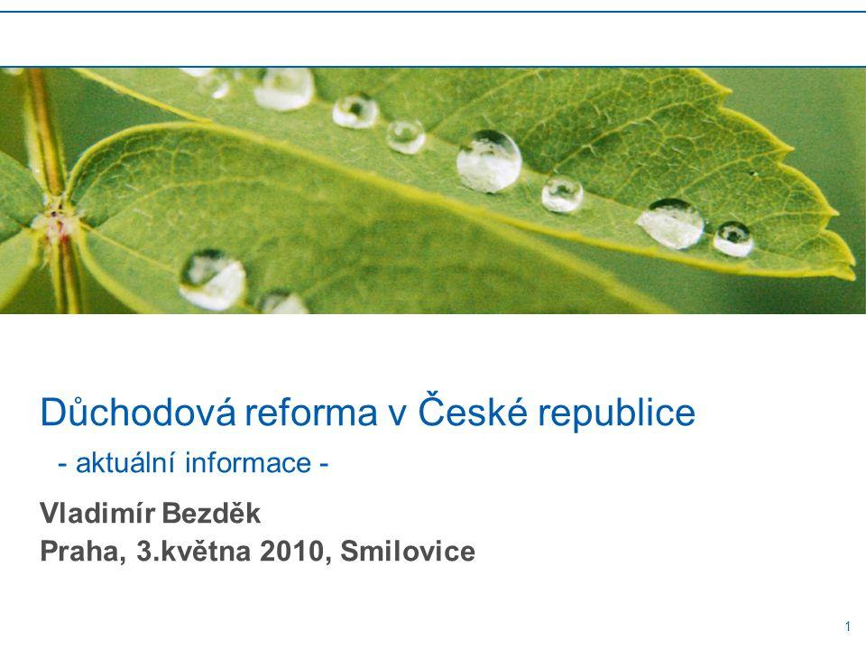 1 Důchodová reforma v České republice - aktuální informace - Vladimír Bezděk Praha, 3.května 2010, Smilovice