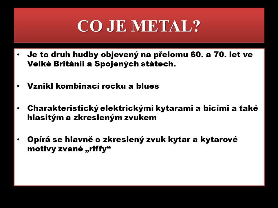 CO JE METAL? Je to druh hudby objevený na přelomu 60. a 70. let ve Velké Británii a Spojených státech. Vznikl kombinací rocku a blues Charakteristický