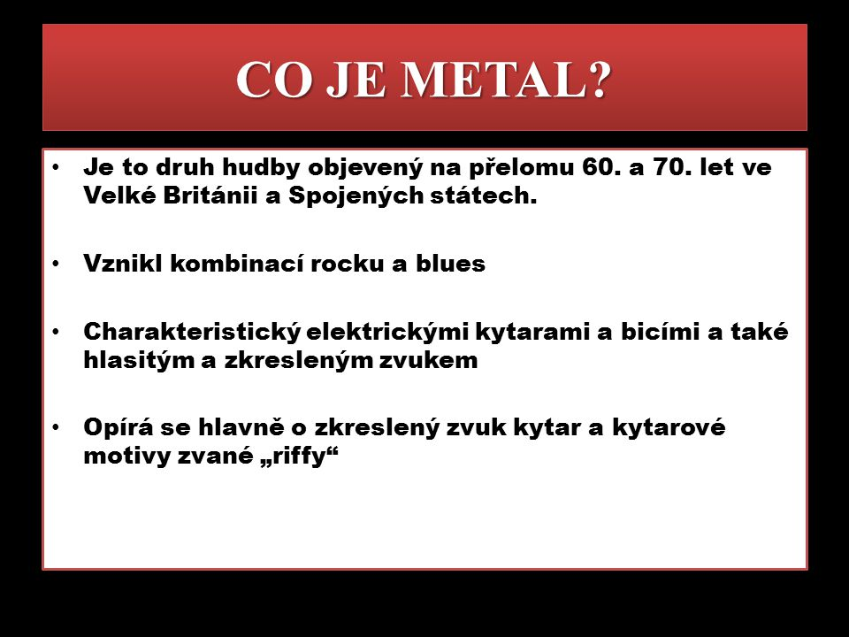 DRUHY METALU Existuje mnoho druhů metalu, například jsou to: Trash metal Death metal Power metal Doom a Gothic metal Black metal White metal Nu-metal Alternativ metal