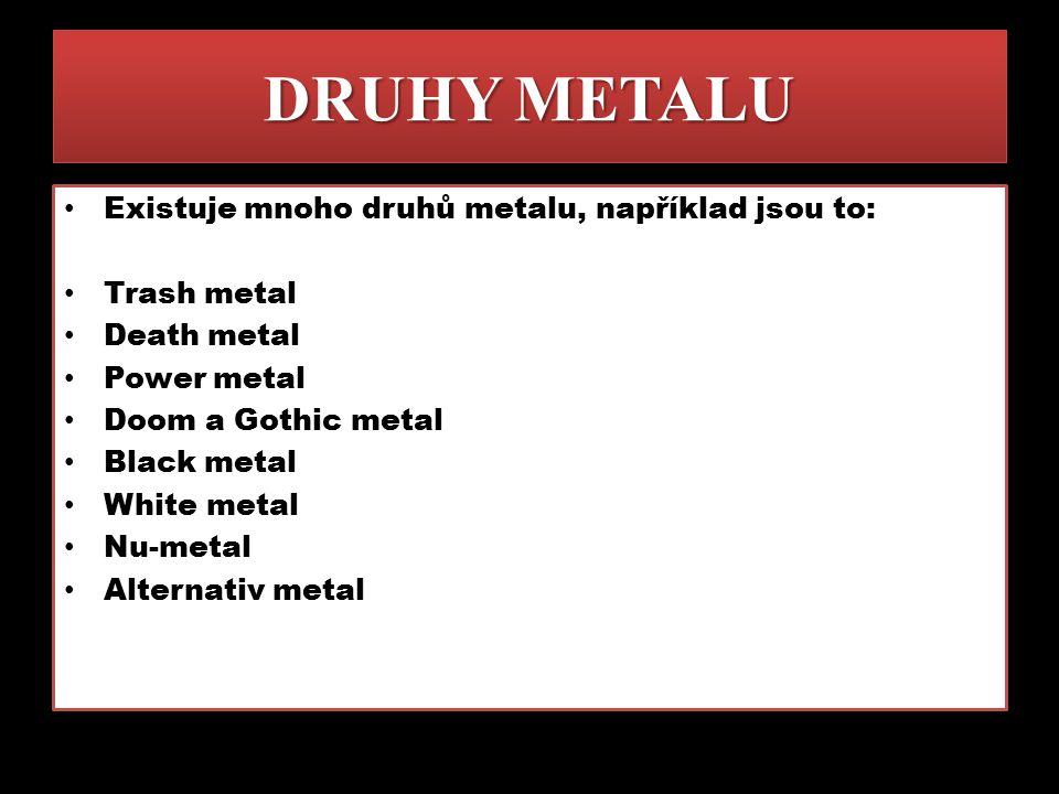 DRUHY METALU Existuje mnoho druhů metalu, například jsou to: Trash metal Death metal Power metal Doom a Gothic metal Black metal White metal Nu-metal