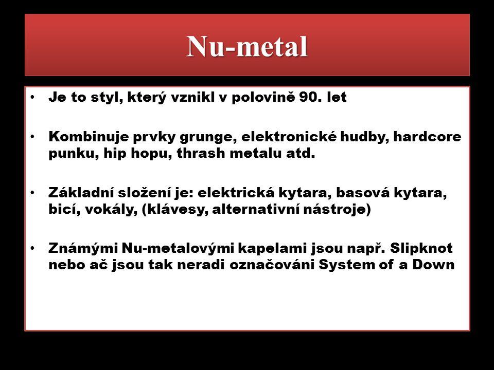 Nu-metalNu-metal Je to styl, který vznikl v polovině 90. let Kombinuje prvky grunge, elektronické hudby, hardcore punku, hip hopu, thrash metalu atd.