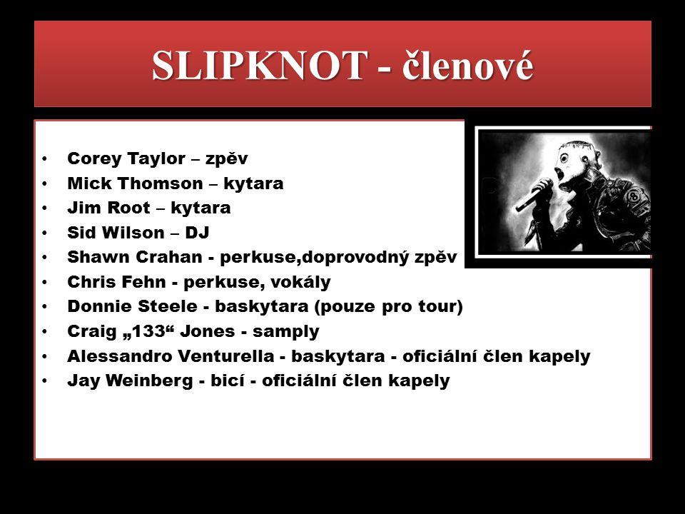 SLIPKNOT - členové Corey Taylor – zpěv Mick Thomson – kytara Jim Root – kytara Sid Wilson – DJ Shawn Crahan - perkuse,doprovodný zpěv Chris Fehn - per