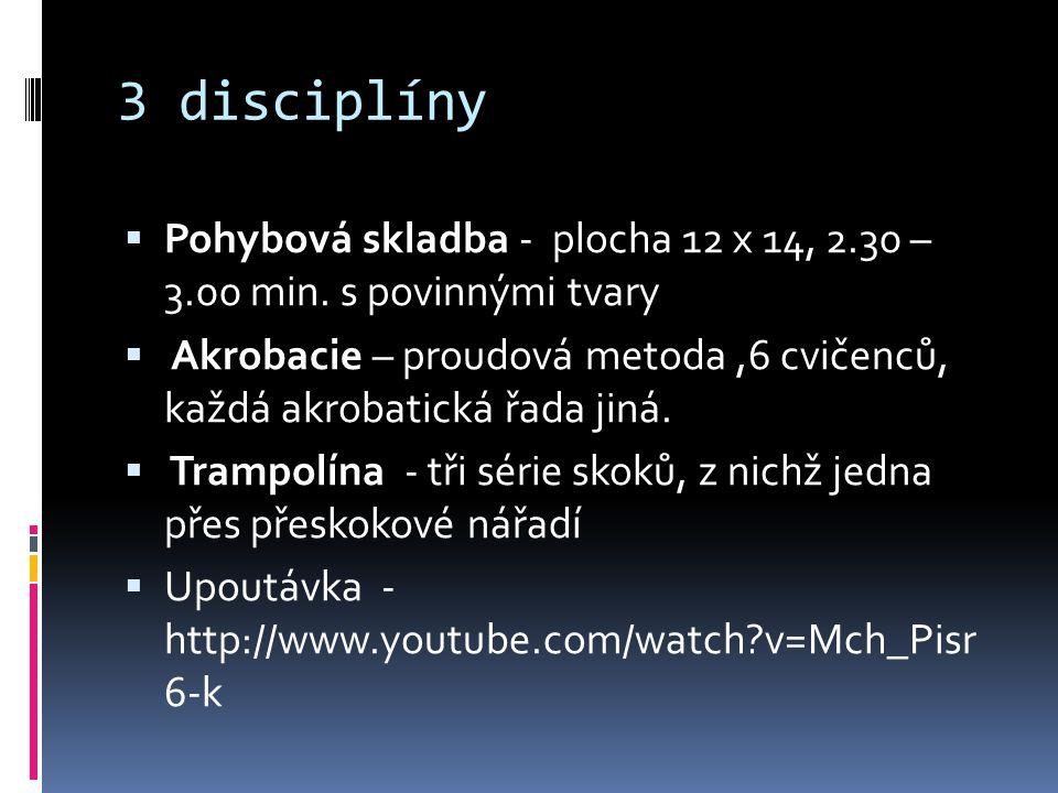 3 disciplíny  Pohybová skladba - plocha 12 x 14, 2.30 – 3.00 min. s povinnými tvary  Akrobacie – proudová metoda,6 cvičenců, každá akrobatická řada