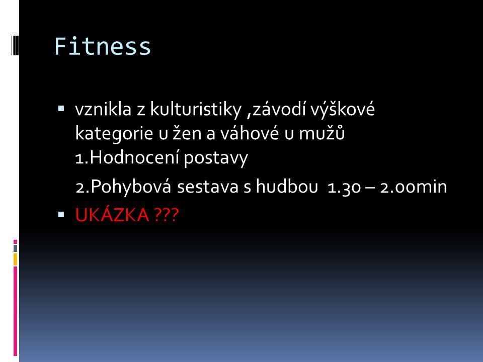 Fitness  vznikla z kulturistiky,závodí výškové kategorie u žen a váhové u mužů 1.Hodnocení postavy 2.Pohybová sestava s hudbou 1.30 – 2.00min  UKÁZK