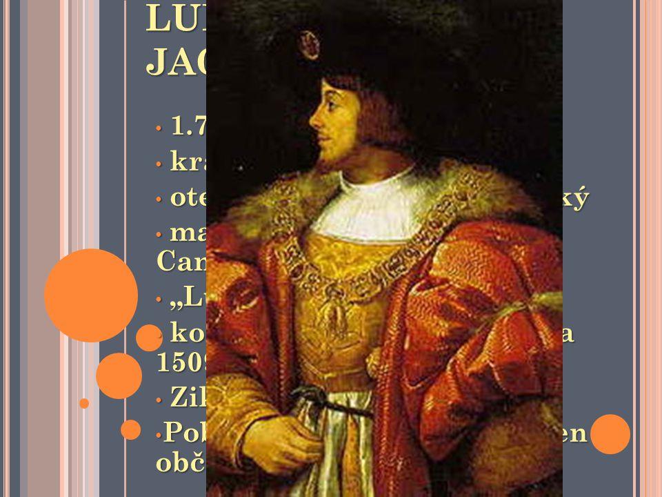 LUDVÍK JAGELLONSKÝ 1.7.1506 – 29.8.1526 1.7.1506 – 29.8.1526 král český a uherský král český a uherský otec Vladislav II. Jagellonský otec Vladislav I