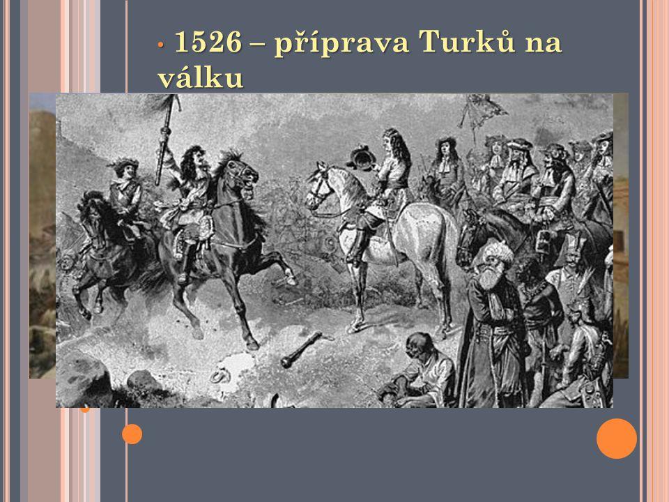 1526 – příprava Turků na válku 1526 – příprava Turků na válku 29.8.1526 – bitva u Moháče 29.8.1526 – bitva u Moháče Turci proti Uhrám Turci proti Uhrá
