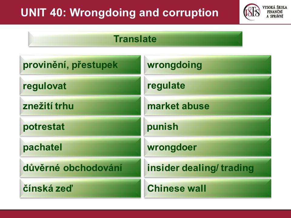 UNIT 40: Wrongdoing and corruption Translate provinění, přestupek wrongdoing regulovat regulate znežití trhu market abuse potrestat punish pachatel wr