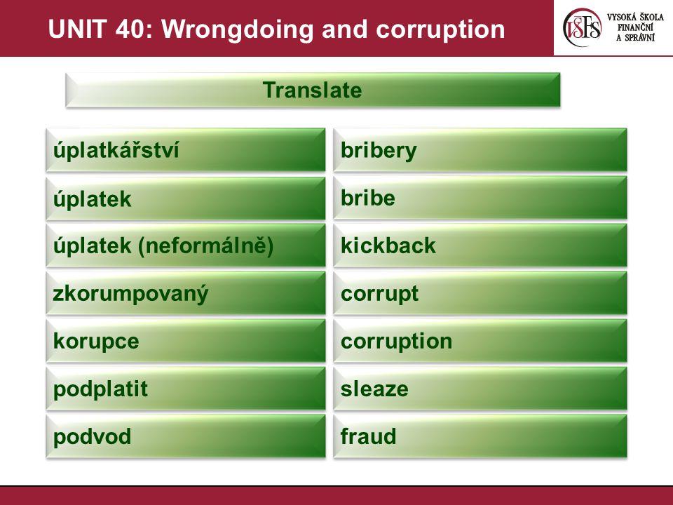UNIT 40: Wrongdoing and corruption Translate úplatkářství bribery úplatek bribe úplatek (neformálně) kickback zkorumpovaný corrupt korupce corruption