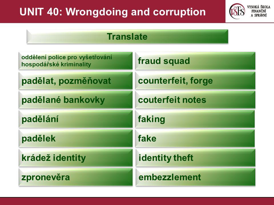 UNIT 40: Wrongdoing and corruption Translate oddělení police pro vyšetřování hospodářské kriminality fraud squad padělat, pozměňovat counterfeit, forg