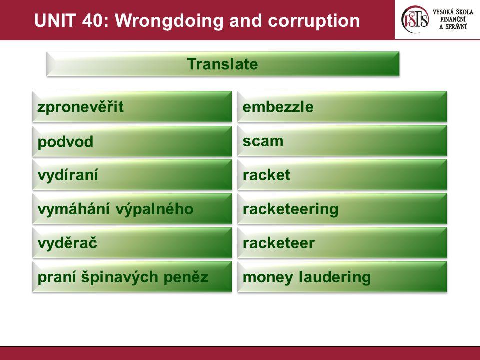 UNIT 40: Wrongdoing and corruption Translate zpronevěřit embezzle podvod scam vydíraní racket vymáhání výpalného racketeering vyděrač racketeer praní