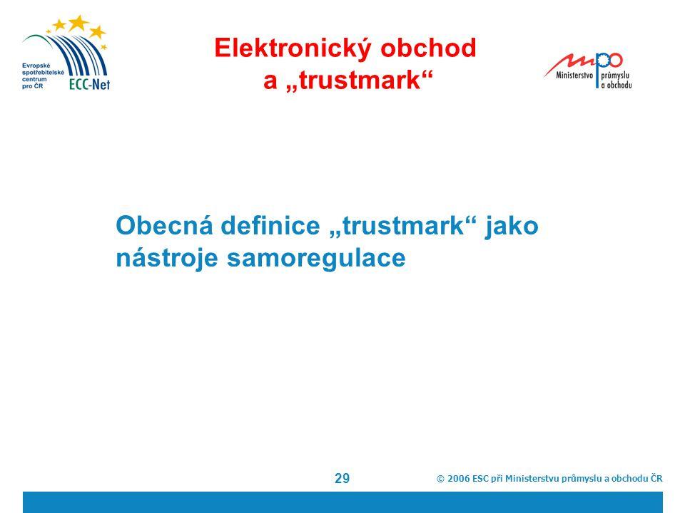 """© 2006 ESC při Ministerstvu průmyslu a obchodu ČR 29 Elektronický obchod a """"trustmark Obecná definice """"trustmark jako nástroje samoregulace"""