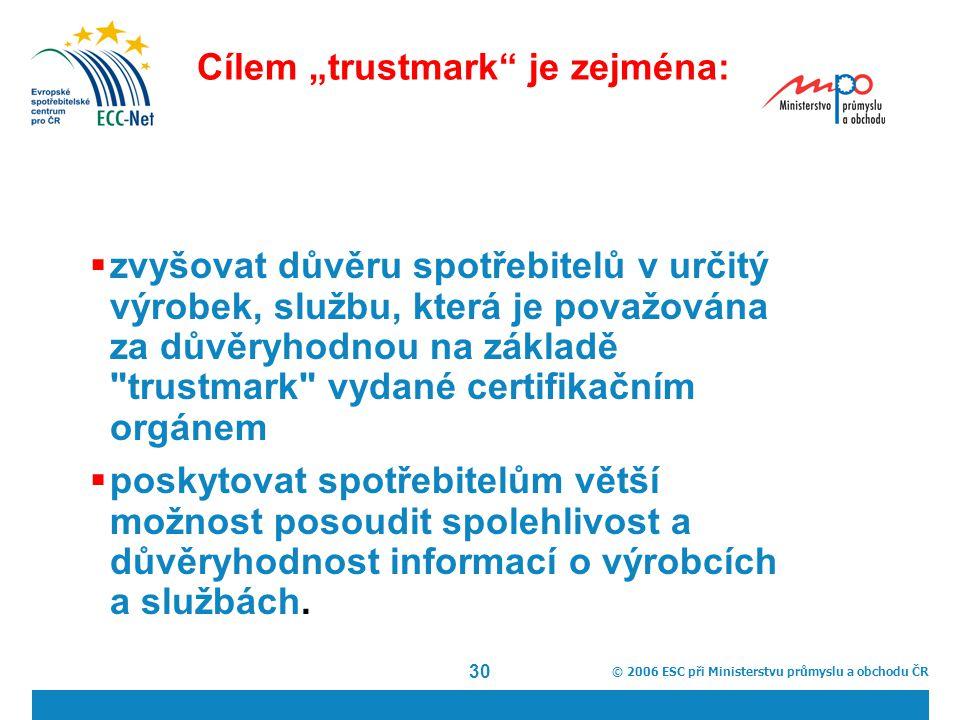 """© 2006 ESC při Ministerstvu průmyslu a obchodu ČR 30 Cílem """"trustmark je zejména:  zvyšovat důvěru spotřebitelů v určitý výrobek, službu, která je považována za důvěryhodnou na základě trustmark vydané certifikačním orgánem  poskytovat spotřebitelům větší možnost posoudit spolehlivost a důvěryhodnost informací o výrobcích a službách."""