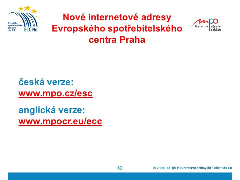 © 2006 ESC při Ministerstvu průmyslu a obchodu ČR 32 Nové internetové adresy Evropského spotřebitelského centra Praha česká verze: www.mpo.cz/esc www.mpo.cz/esc anglická verze: www.mpocr.eu/ecc www.mpocr.eu/ecc