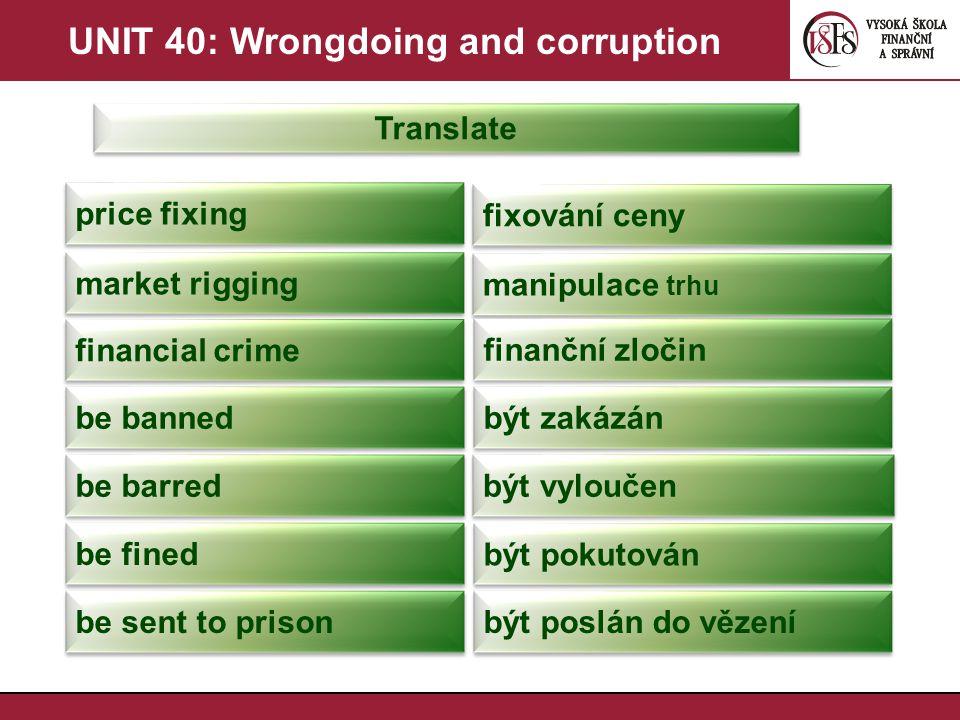 UNIT 40: Wrongdoing and corruption Translate bribery úplatkářství bribe úplatek kickback úplatek (neformální výraz) corrupt zkorumpovaný corruption korupce sleaze podplatit fraud podvod