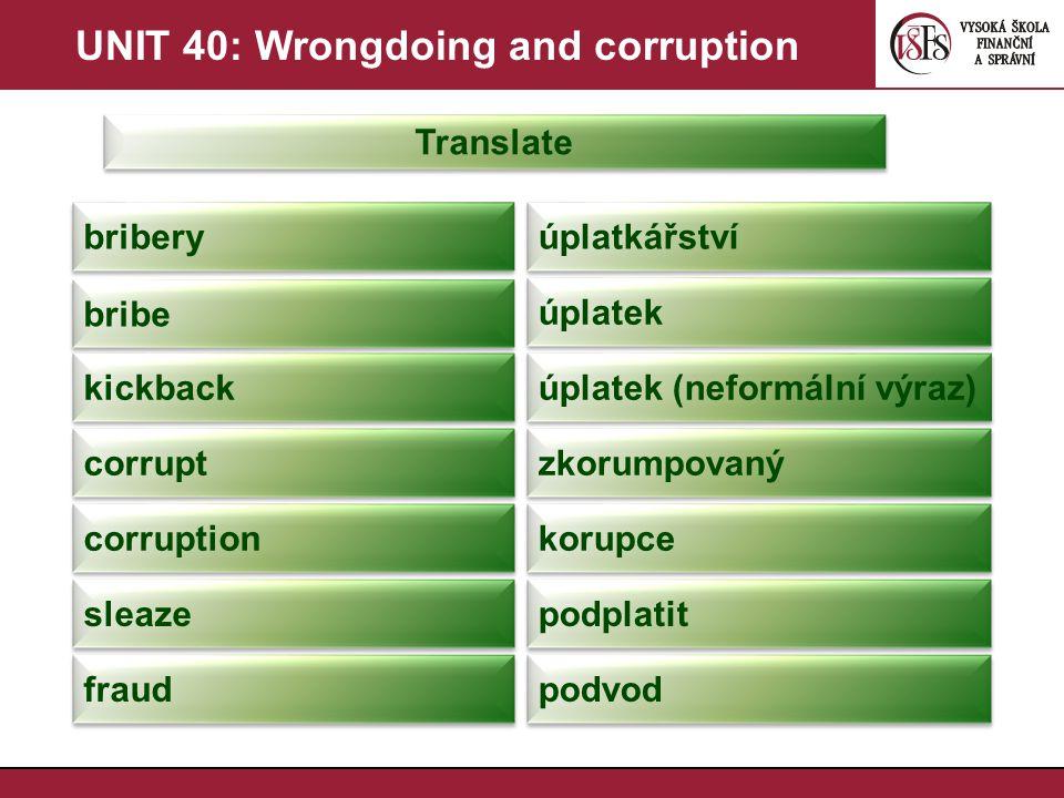 UNIT 40: Wrongdoing and corruption Translate bribery úplatkářství bribe úplatek kickback úplatek (neformální výraz) corrupt zkorumpovaný corruption ko