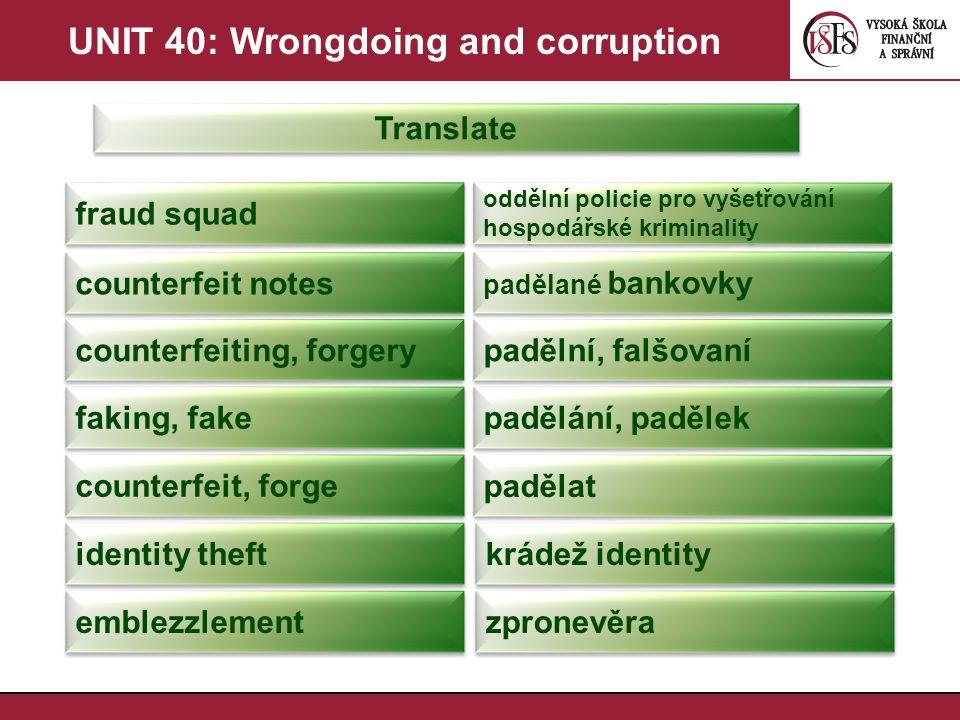 UNIT 40: Wrongdoing and corruption Translate embezzle zpronevěřit scam podvod racket, racketeering vydírání racketeer vyděrač money laundering praní špinavých peněz