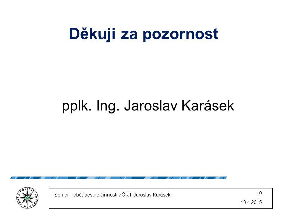 Děkuji za pozornost pplk. Ing. Jaroslav Karásek 13.4.2015 Senior – oběť trestné činnosti v ČR l, Jaroslav Karásek 10