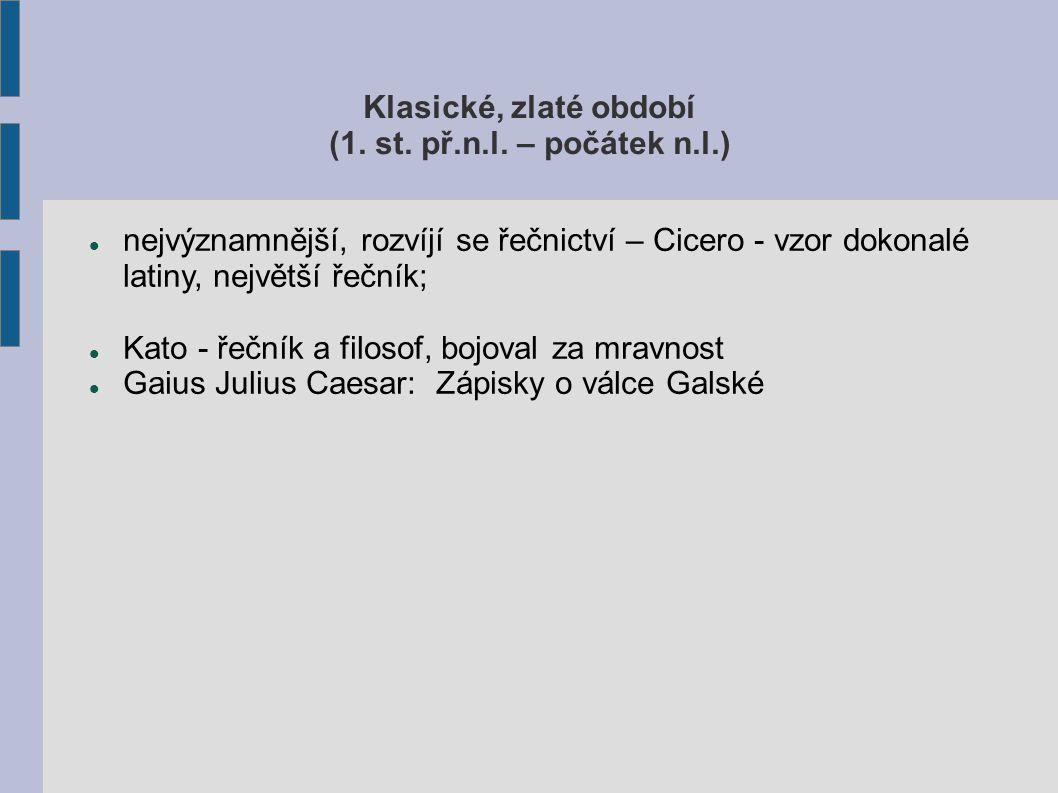 Klasické, zlaté období (1. st. př.n.l. – počátek n.l.) nejvýznamnější, rozvíjí se řečnictví – Cicero - vzor dokonalé latiny, největší řečník; Kato - ř