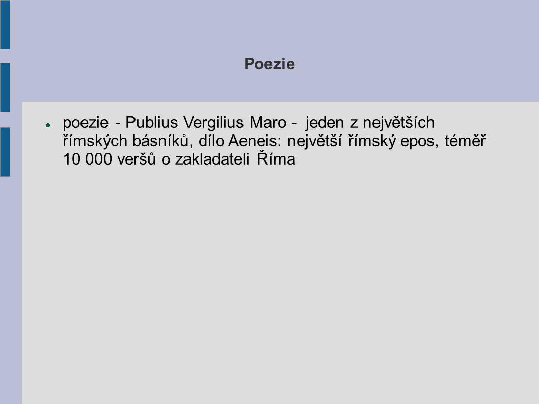 Poezie poezie - Publius Vergilius Maro - jeden z největších římských básníků, dílo Aeneis: největší římský epos, téměř 10 000 veršů o zakladateli Říma