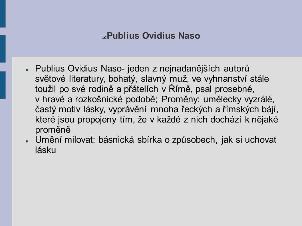  Publius Ovidius Naso Publius Ovidius Naso- jeden z nejnadanějších autorů světové literatury, bohatý, slavný muž, ve vyhnanství stále toužil po své r