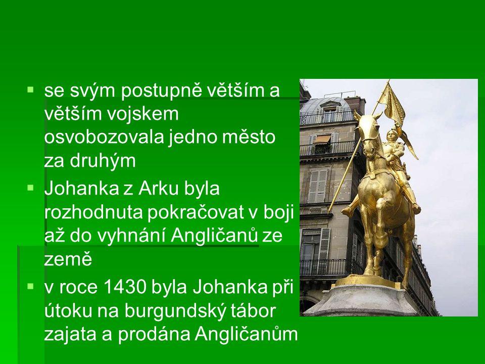   se svým postupně větším a větším vojskem osvobozovala jedno město za druhým   Johanka z Arku byla rozhodnuta pokračovat v boji až do vyhnání Angličanů ze země   v roce 1430 byla Johanka při útoku na burgundský tábor zajata a prodána Angličanům