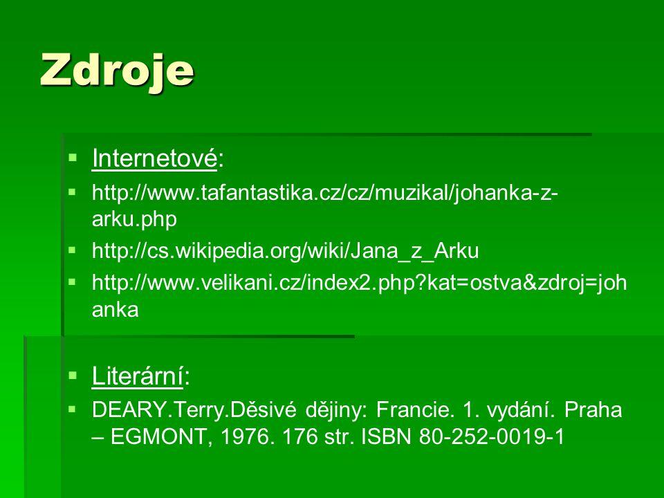 Zdroje   Internetové:   http://www.tafantastika.cz/cz/muzikal/johanka-z- arku.php   http://cs.wikipedia.org/wiki/Jana_z_Arku   http://www.velikani.cz/index2.php?kat=ostva&zdroj=joh anka   Literární:   DEARY.Terry.Děsivé dějiny: Francie.