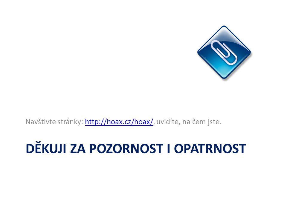 DĚKUJI ZA POZORNOST I OPATRNOST Navštivte stránky: http://hoax.cz/hoax/, uvidíte, na čem jste.http://hoax.cz/hoax/