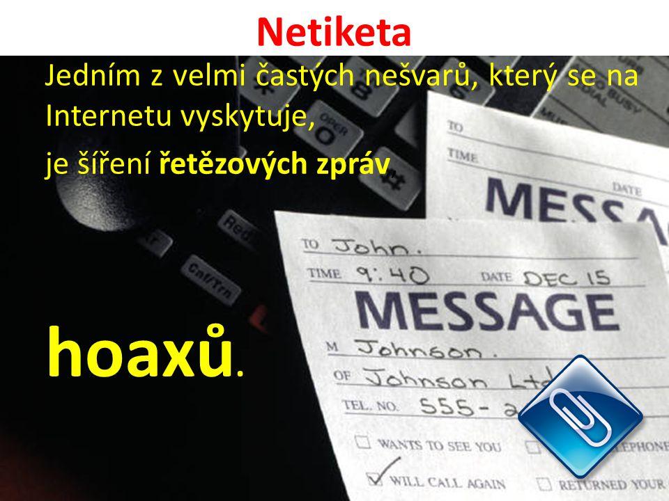 Netiketa Jedním z velmi častých nešvarů, který se na Internetu vyskytuje, je šíření řetězových zpráv, hoaxů.