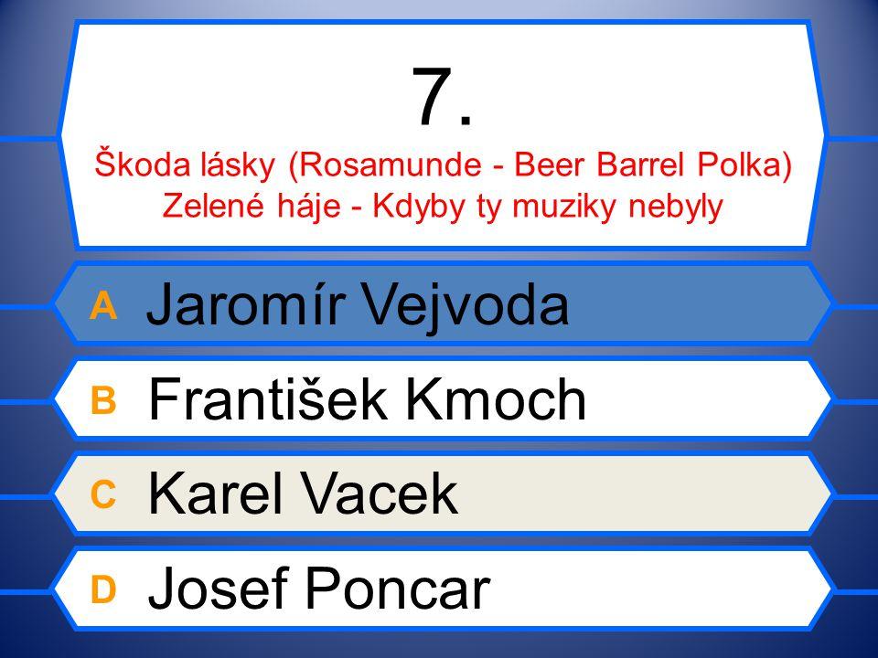 7. Škoda lásky (Rosamunde - Beer Barrel Polka) Zelené háje - Kdyby ty muziky nebyly A Jaromír Vejvoda B František Kmoch C Karel Vacek D Josef Poncar