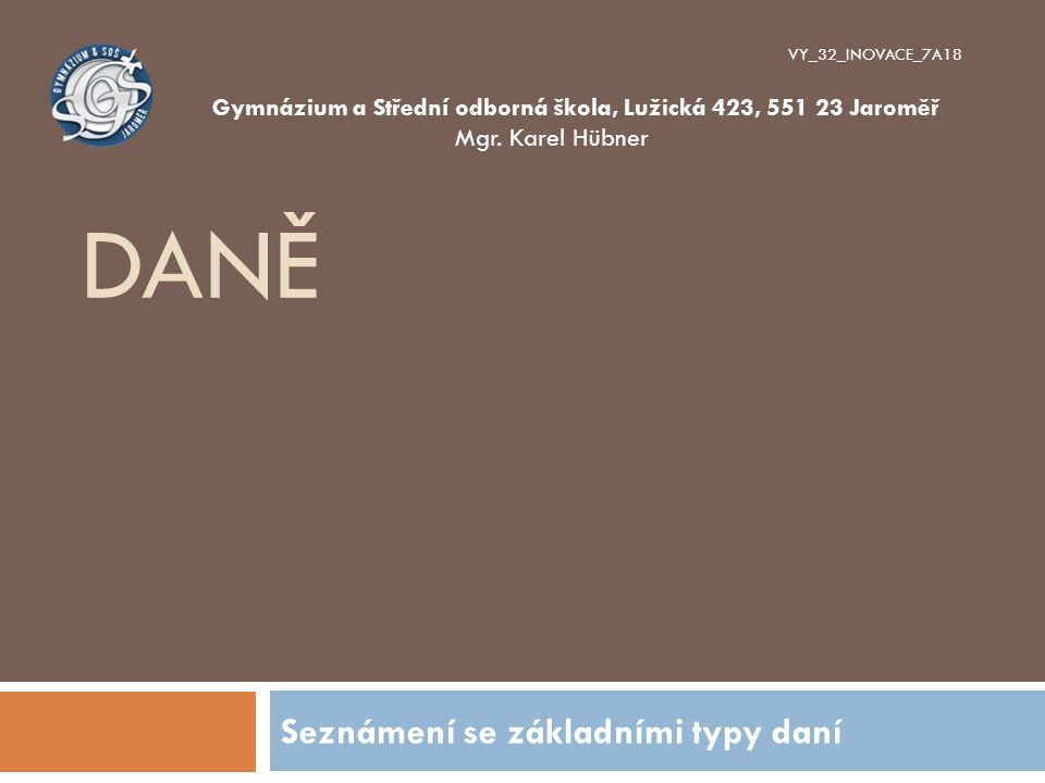 DANĚ Seznámení se základními typy daní VY_32_INOVACE_7A18 Gymnázium a Střední odborná škola, Lužická 423, 551 23 Jaroměř Mgr. Karel Hübner