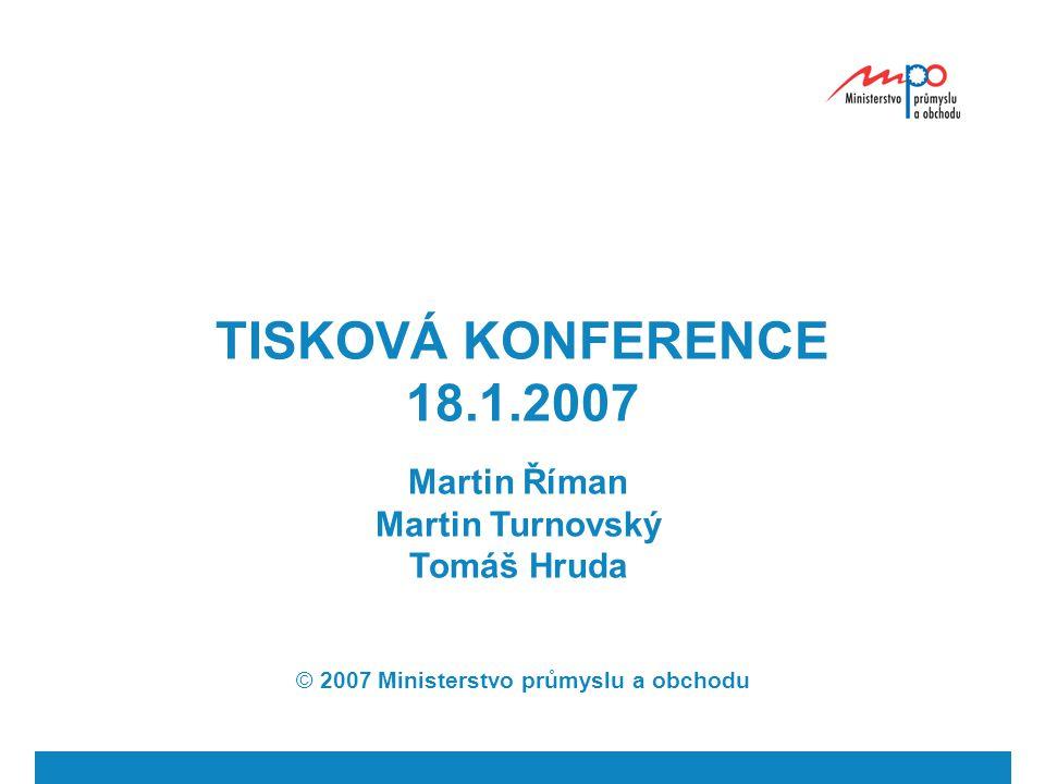 TISKOVÁ KONFERENCE 18.1.2007 Martin Říman Martin Turnovský Tomáš Hruda © 2007 Ministerstvo průmyslu a obchodu