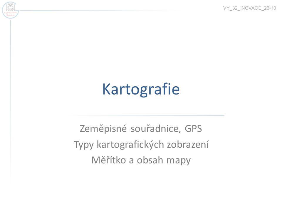 Kartografie Zeměpisné souřadnice, GPS Typy kartografických zobrazení Měřítko a obsah mapy VY_32_INOVACE_26-10