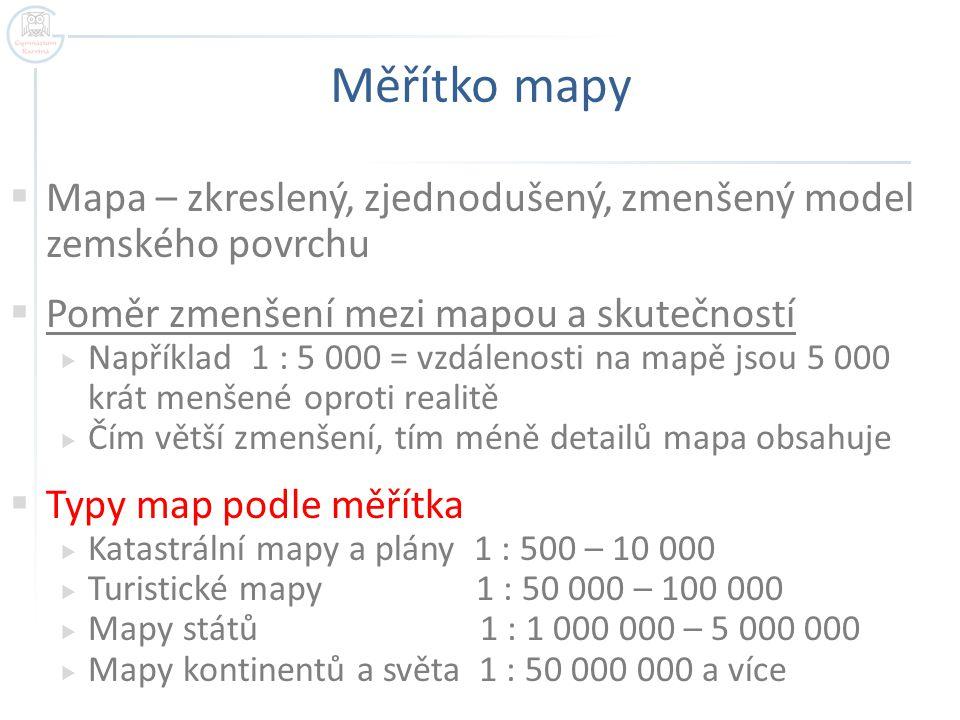 Měřítko mapy  Mapa – zkreslený, zjednodušený, zmenšený model zemského povrchu  Poměr zmenšení mezi mapou a skutečností  Například 1 : 5 000 = vzdálenosti na mapě jsou 5 000 krát menšené oproti realitě  Čím větší zmenšení, tím méně detailů mapa obsahuje  Typy map podle měřítka  Katastrální mapy a plány 1 : 500 – 10 000  Turistické mapy 1 : 50 000 – 100 000  Mapy států 1 : 1 000 000 – 5 000 000  Mapy kontinentů a světa 1 : 50 000 000 a více